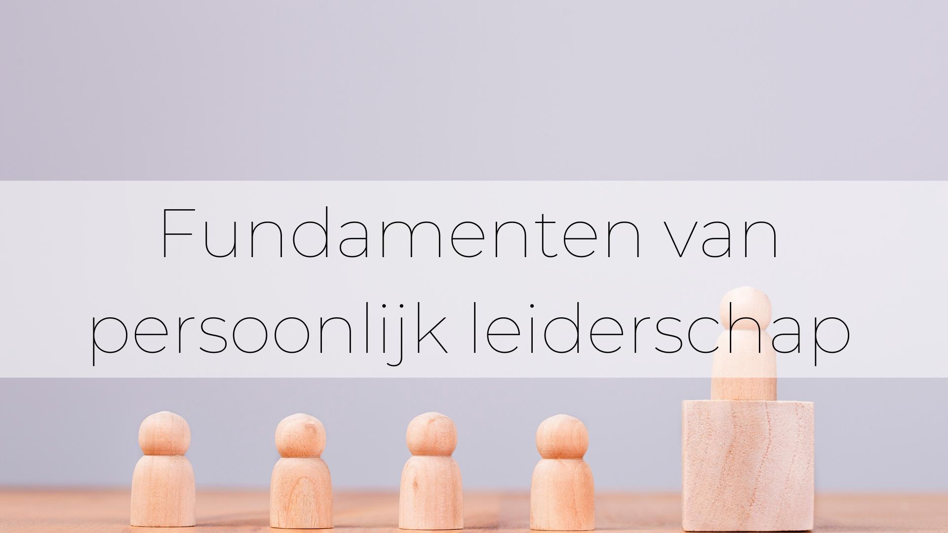 Fundamenten van persoonlijk leiderschap